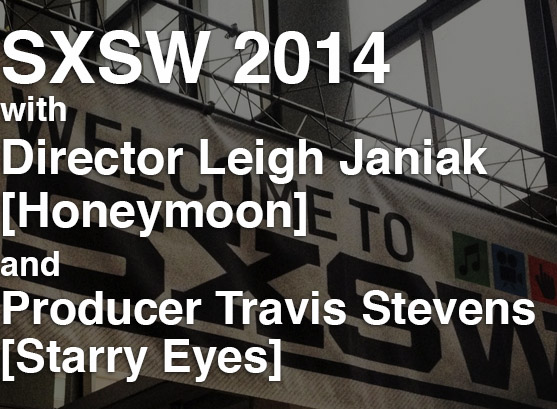 Podcast: Episode 108 – SXSW 2014 with Leigh Janiak & Travis Stevens